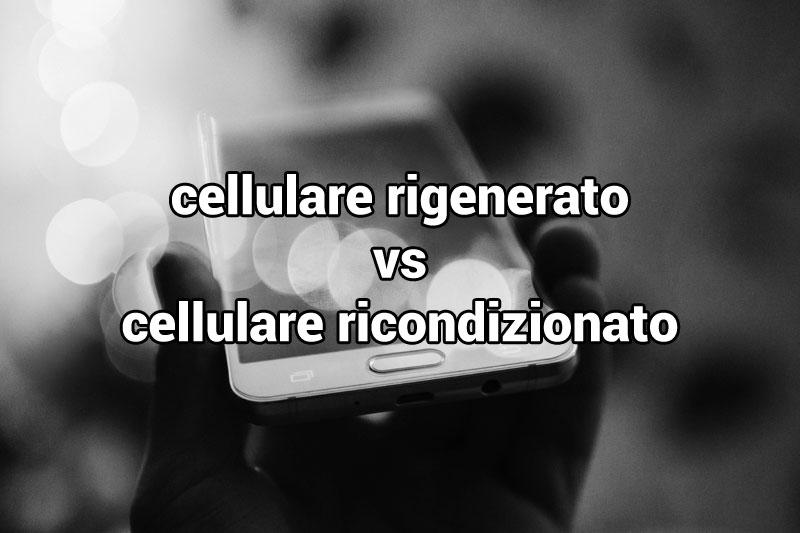 differenza cellulari ricondizionati e cellulari rigenerati